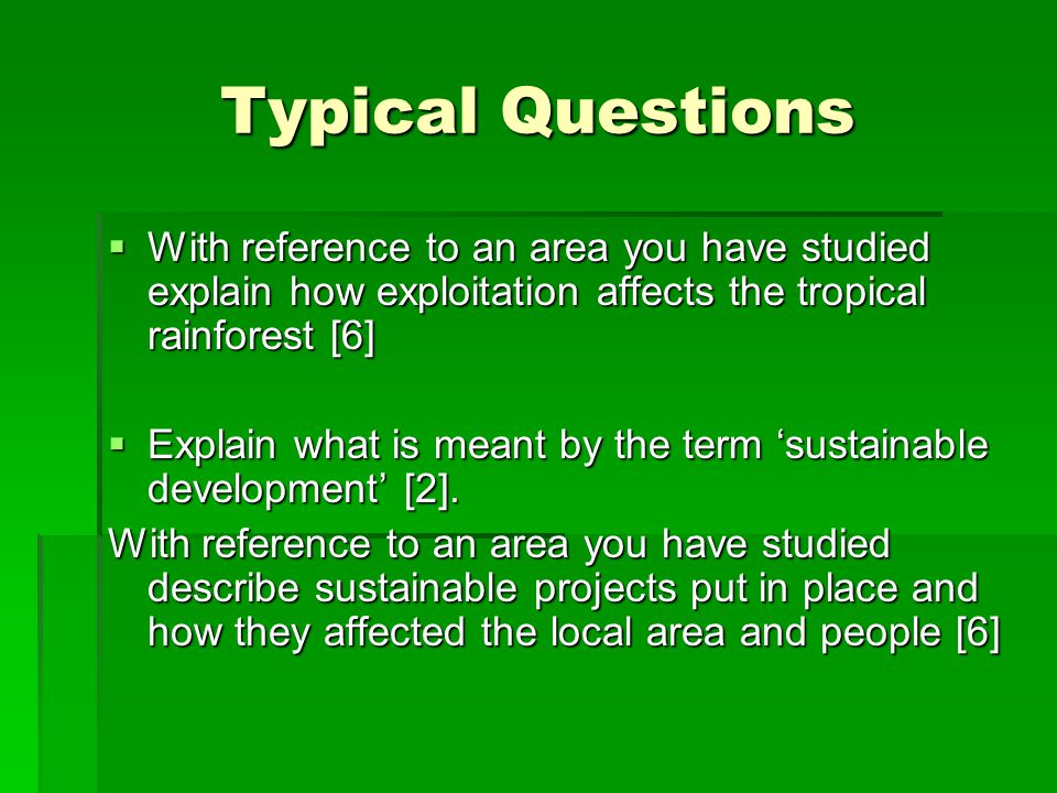 Typical Questions With reference to an area you have studied explain how exploitation affects the tropical rainforest [6]